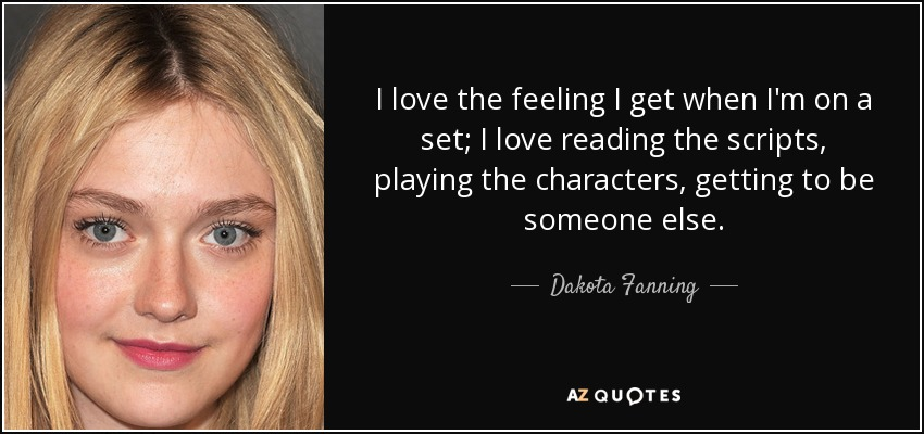 I love the feeling I get when I'm on a set; I love reading the scripts, playing the characters, getting to be someone else. - Dakota Fanning