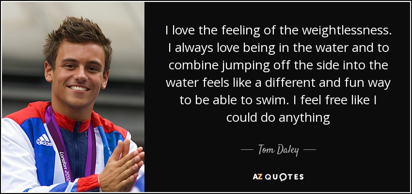I love the feeling of the weightlessness. I always love being in the water and to combine jumping off the side into the water feels like a different and fun way to be able to swim. I feel free like I could do anything - Tom Daley