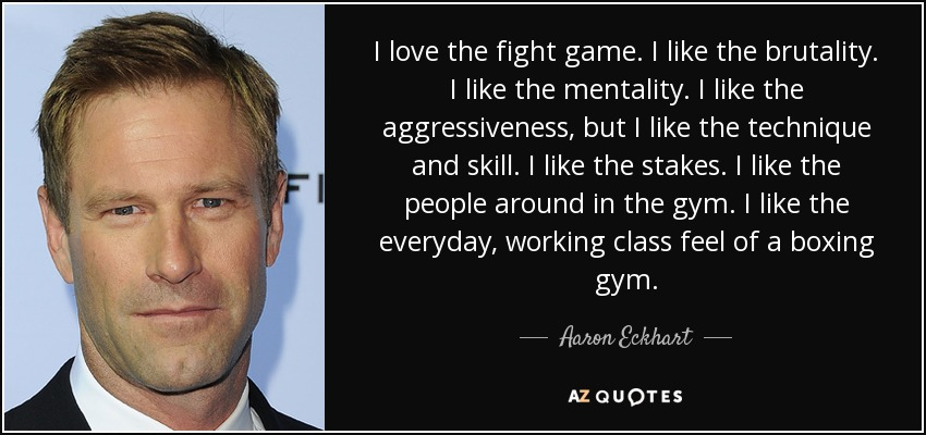 I love the fight game. I like the brutality. I like the mentality. I like the aggressiveness, but I like the technique and skill. I like the stakes. I like the people around in the gym. I like the everyday, working class feel of a boxing gym. - Aaron Eckhart