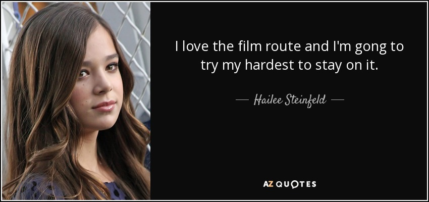 I love the film route and I'm gong to try my hardest to stay on it. - Hailee Steinfeld
