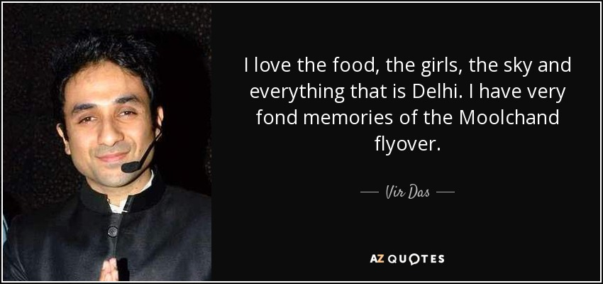 I love the food, the girls, the sky and everything that is Delhi. I have very fond memories of the Moolchand flyover. - Vir Das