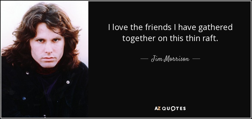 I love the friends I have gathered together on this thin raft. - Jim Morrison