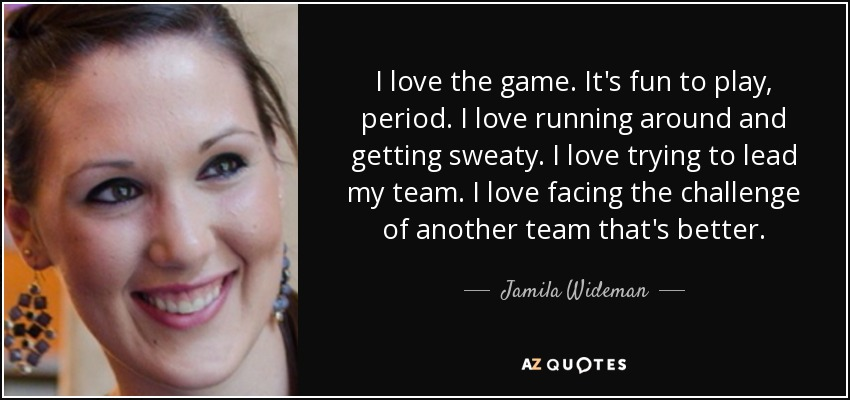 I love the game. It's fun to play, period. I love running around and getting sweaty. I love trying to lead my team. I love facing the challenge of another team that's better. - Jamila Wideman