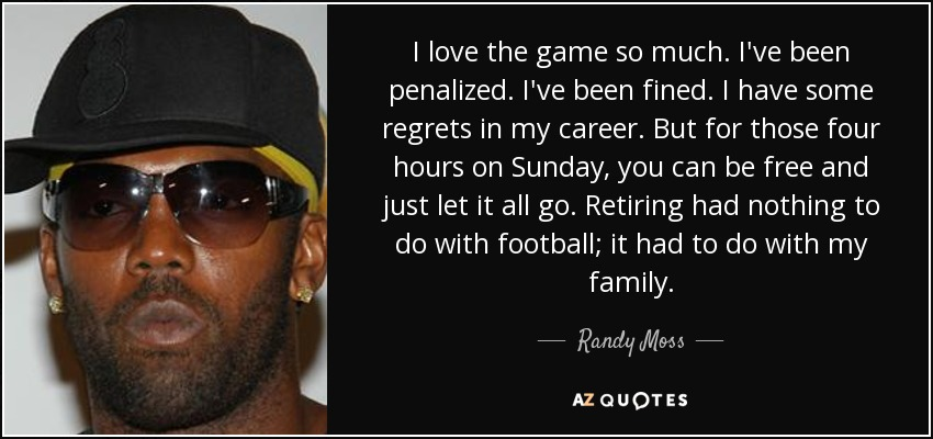 I love the game so much. I've been penalized. I've been fined. I have some regrets in my career. But for those four hours on Sunday, you can be free and just let it all go. Retiring had nothing to do with football; it had to do with my family. - Randy Moss