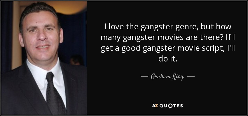 I love the gangster genre, but how many gangster movies are there? If I get a good gangster movie script, I'll do it. - Graham King