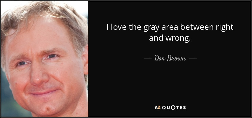 I love the gray area between right and wrong. - Dan Brown