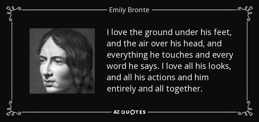 I love the ground under his feet, and the air over his head, and everything he touches and every word he says. I love all his looks, and all his actions and him entirely and all together. - Emily Bronte