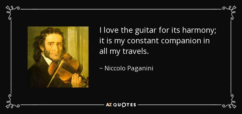 I love the guitar for its harmony; it is my constant companion in all my travels. - Niccolo Paganini