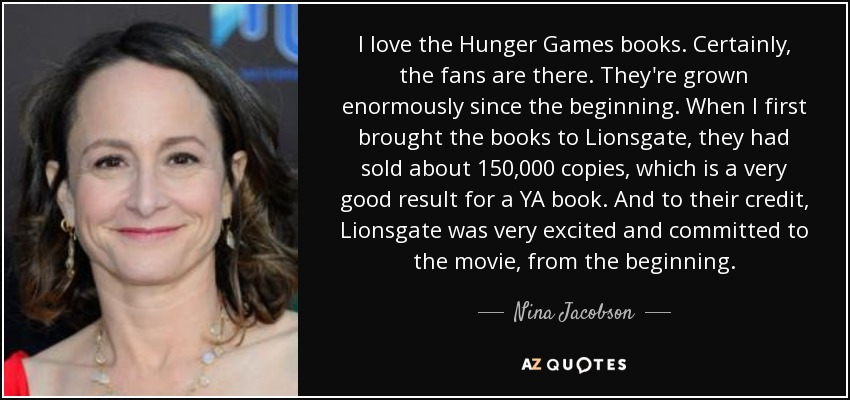 I love the Hunger Games books. Certainly, the fans are there. They're grown enormously since the beginning. When I first brought the books to Lionsgate, they had sold about 150,000 copies, which is a very good result for a YA book. And to their credit, Lionsgate was very excited and committed to the movie, from the beginning. - Nina Jacobson