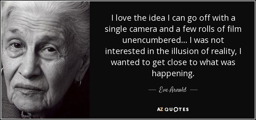 I love the idea I can go off with a single camera and a few rolls of film unencumbered... I was not interested in the illusion of reality, I wanted to get close to what was happening. - Eve Arnold