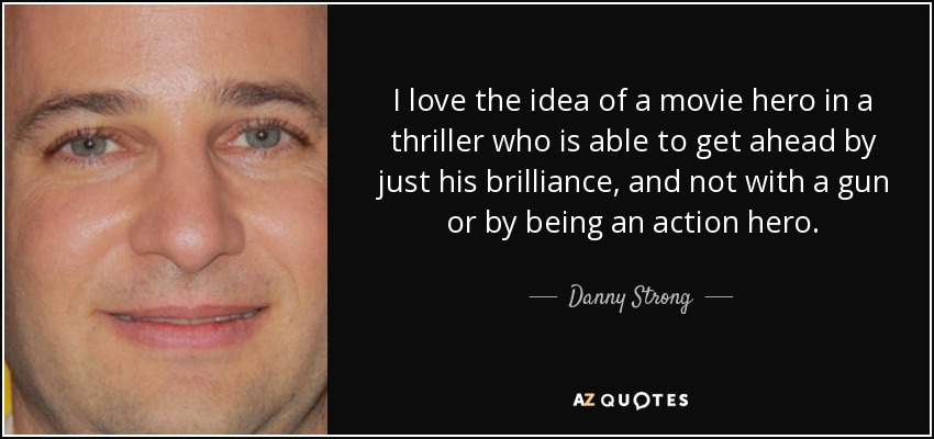 I love the idea of a movie hero in a thriller who is able to get ahead by just his brilliance, and not with a gun or by being an action hero. - Danny Strong