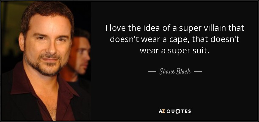 I love the idea of a super villain that doesn't wear a cape, that doesn't wear a super suit. - Shane Black