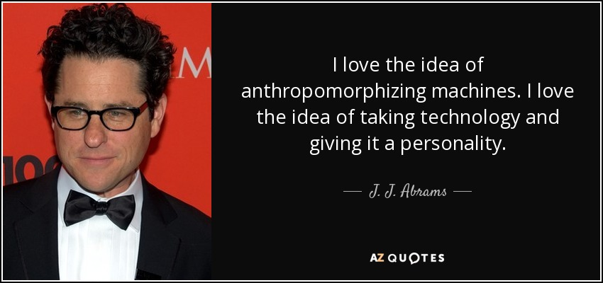 I love the idea of anthropomorphizing machines. I love the idea of taking technology and giving it a personality. - J. J. Abrams