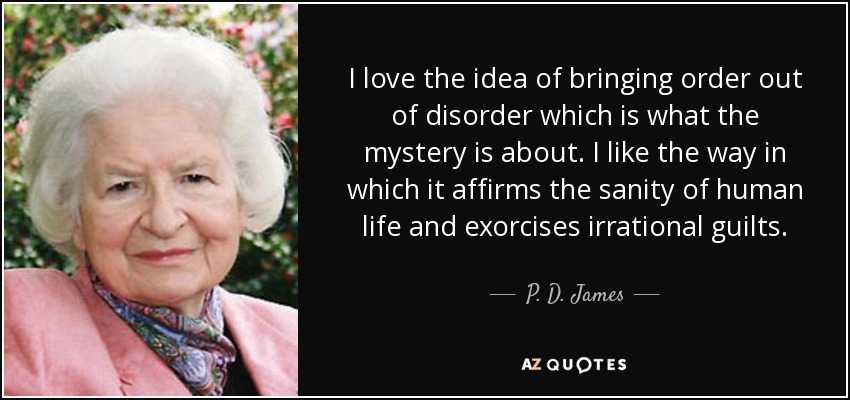 I love the idea of bringing order out of disorder which is what the mystery is about. I like the way in which it affirms the sanity of human life and exorcises irrational guilts. - P. D. James
