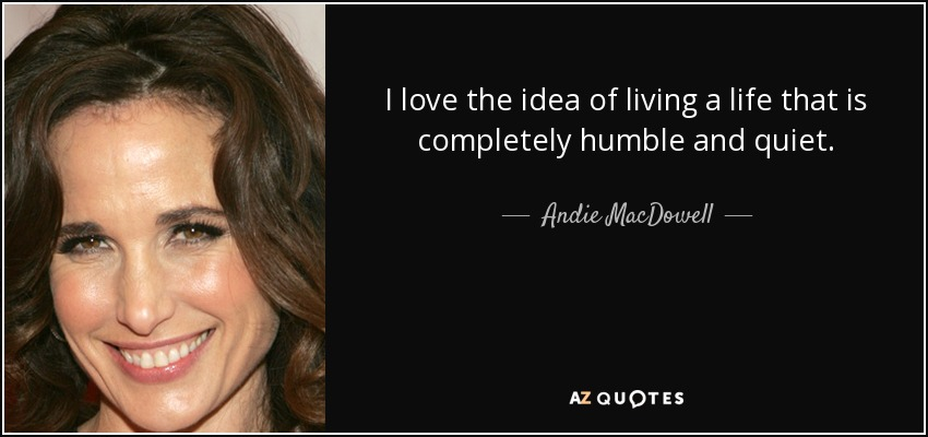 I love the idea of living a life that is completely humble and quiet. - Andie MacDowell