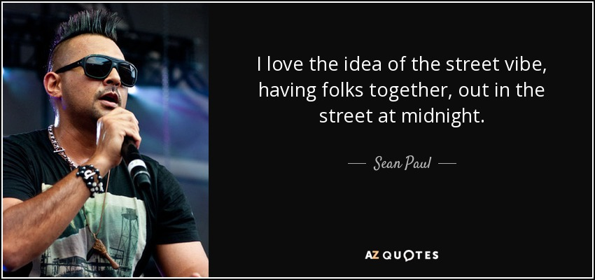 I love the idea of the street vibe, having folks together, out in the street at midnight. - Sean Paul