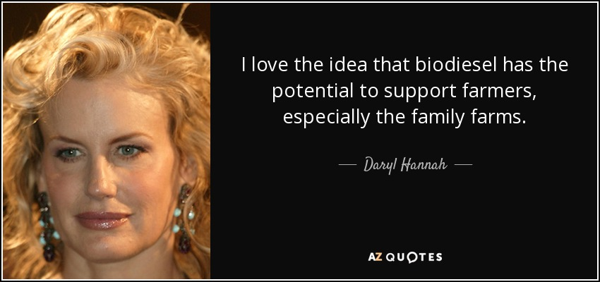 I love the idea that biodiesel has the potential to support farmers, especially the family farms. - Daryl Hannah