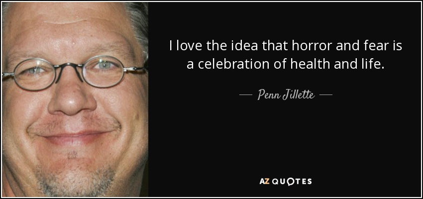 I love the idea that horror and fear is a celebration of health and life. - Penn Jillette
