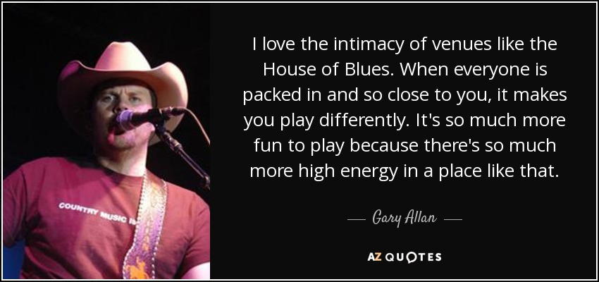 I love the intimacy of venues like the House of Blues. When everyone is packed in and so close to you, it makes you play differently. It's so much more fun to play because there's so much more high energy in a place like that. - Gary Allan