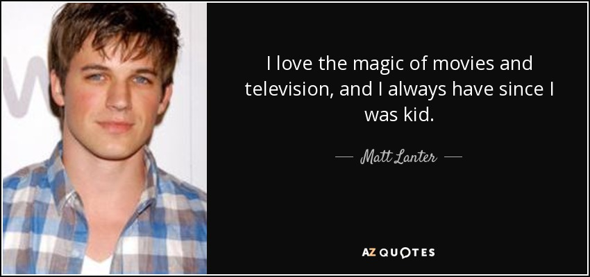 I love the magic of movies and television, and I always have since I was kid. - Matt Lanter