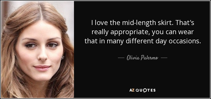I love the mid-length skirt. That's really appropriate, you can wear that in many different day occasions. - Olivia Palermo