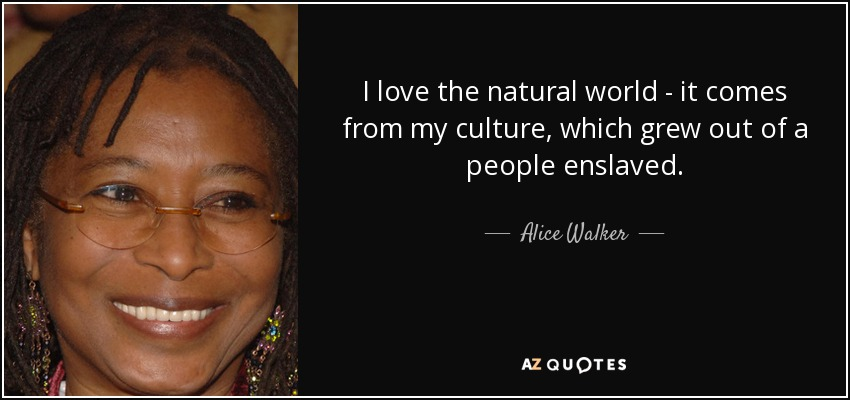 I love the natural world - it comes from my culture, which grew out of a people enslaved. - Alice Walker
