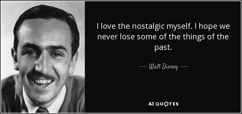I love the nostalgic myself. I hope we never lose some of the things of the past. - Walt Disney