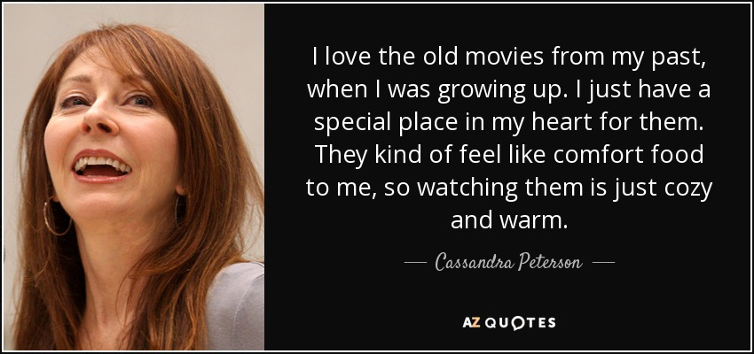 I love the old movies from my past, when I was growing up. I just have a special place in my heart for them. They kind of feel like comfort food to me, so watching them is just cozy and warm. - Cassandra Peterson