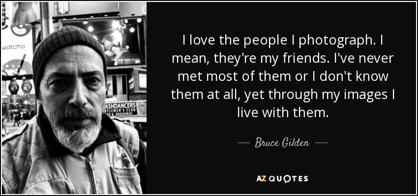 I love the people I photograph. I mean, they're my friends. I've never met most of them or I don't know them at all, yet through my images I live with them. - Bruce Gilden