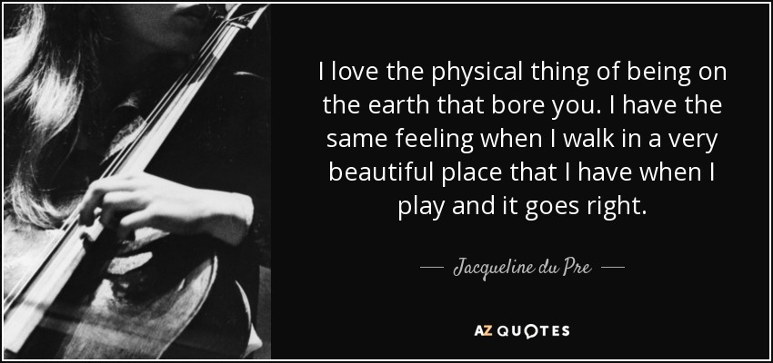 I love the physical thing of being on the earth that bore you. I have the same feeling when I walk in a very beautiful place that I have when I play and it goes right. - Jacqueline du Pre