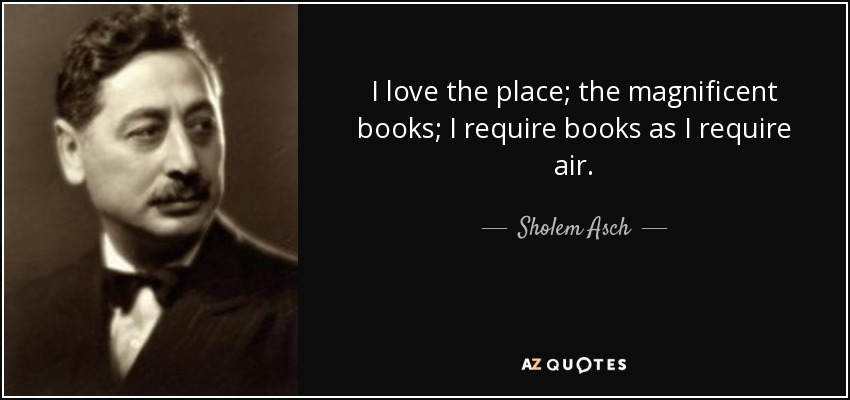 I love the place; the magnificent books; I require books as I require air. - Sholem Asch