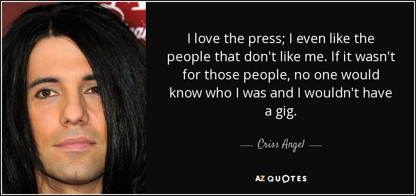 I love the press; I even like the people that don't like me. If it wasn't for those people, no one would know who I was and I wouldn't have a gig. - Criss Angel