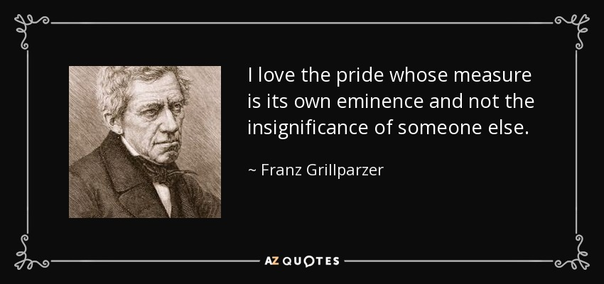 I love the pride whose measure is its own eminence and not the insignificance of someone else. - Franz Grillparzer