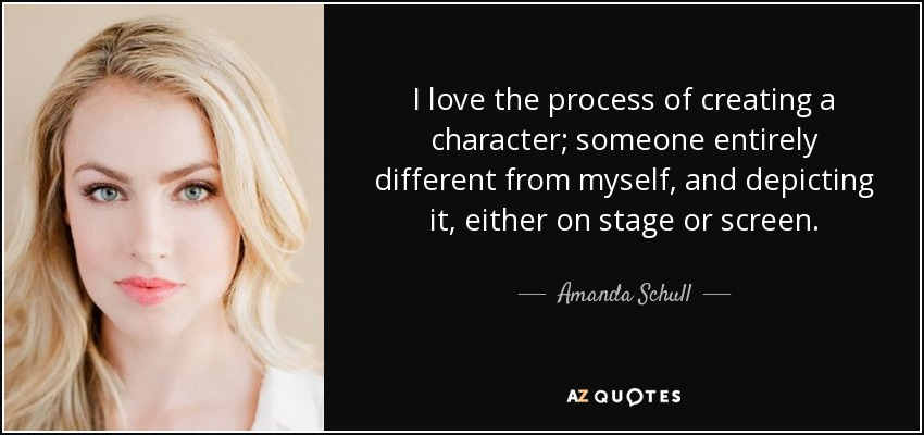 I love the process of creating a character; someone entirely different from myself, and depicting it, either on stage or screen. - Amanda Schull