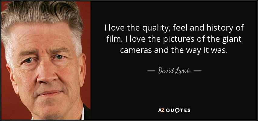 I love the quality, feel and history of film. I love the pictures of the giant cameras and the way it was. - David Lynch