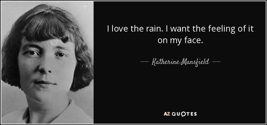 Katherine Mansfield Quote I Love The Rain I Want The Feeling Of It