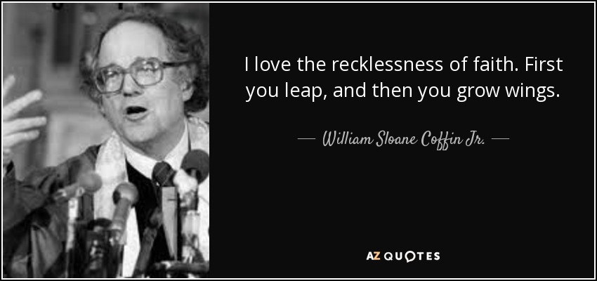 I love the recklessness of faith. First you leap, and then you grow wings. - William Sloane Coffin