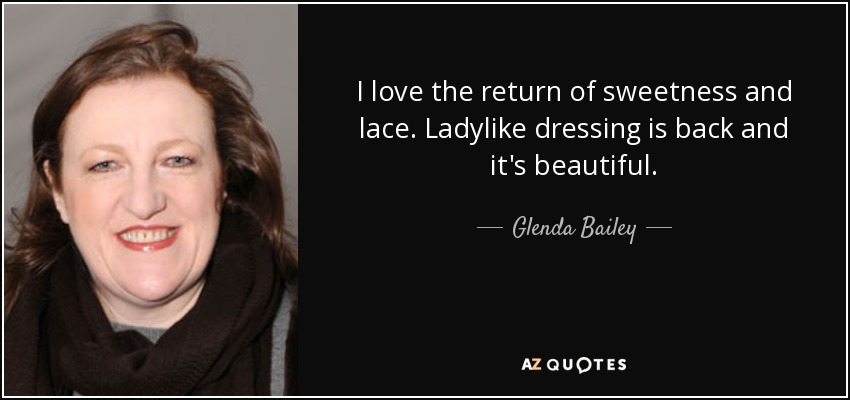 I love the return of sweetness and lace. Ladylike dressing is back and it's beautiful. - Glenda Bailey