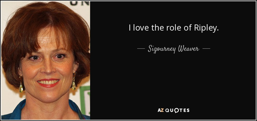 I love the role of Ripley. - Sigourney Weaver