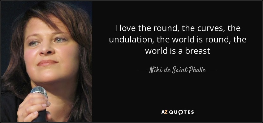 I love the round, the curves, the undulation, the world is round, the world is a breast - Niki de Saint Phalle
