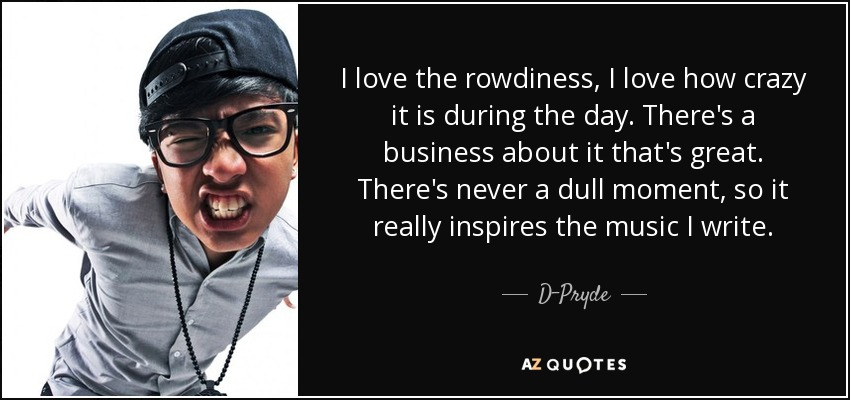 I love the rowdiness, I love how crazy it is during the day. There's a business about it that's great. There's never a dull moment, so it really inspires the music I write. - D-Pryde