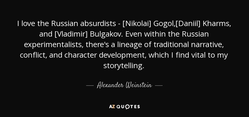 I love the Russian absurdists - [Nikolai] Gogol,[Daniil] Kharms, and [Vladimir] Bulgakov. Even within the Russian experimentalists, there's a lineage of traditional narrative, conflict, and character development, which I find vital to my storytelling. - Alexander Weinstein