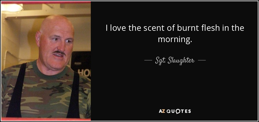 I love the scent of burnt flesh in the morning. - Sgt. Slaughter