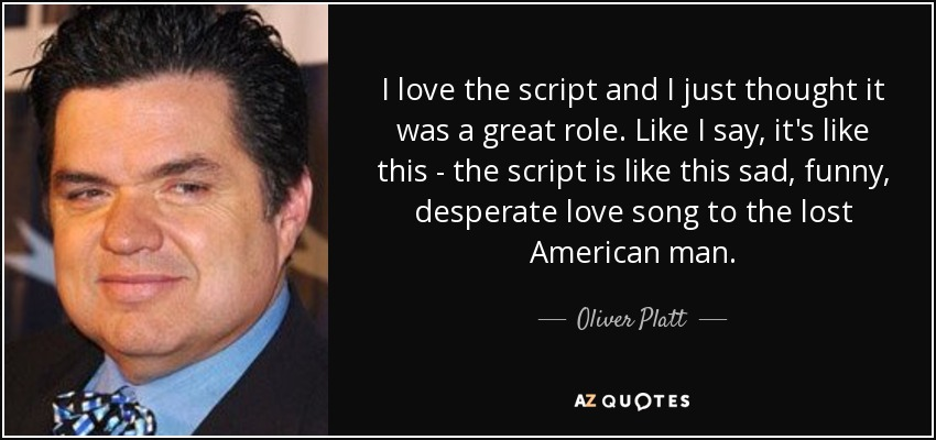 I love the script and I just thought it was a great role. Like I say, it's like this - the script is like this sad, funny, desperate love song to the lost American man. - Oliver Platt