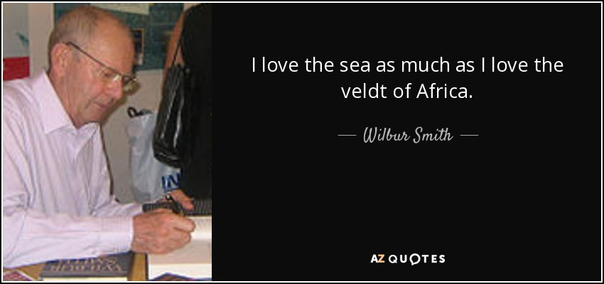 I love the sea as much as I love the veldt of Africa. - Wilbur Smith