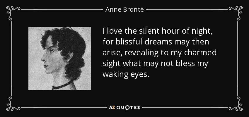 I love the silent hour of night, for blissful dreams may then arise, revealing to my charmed sight what may not bless my waking eyes. - Anne Bronte