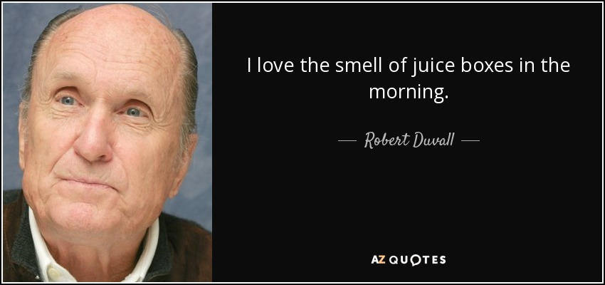 I love the smell of juice boxes in the morning. - Robert Duvall