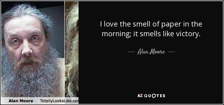 I love the smell of paper in the morning; it smells like victory. - Alan Moore