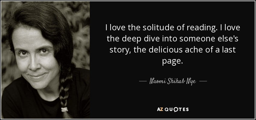 I love the solitude of reading. I love the deep dive into someone else's story, the delicious ache of a last page. - Naomi Shihab Nye