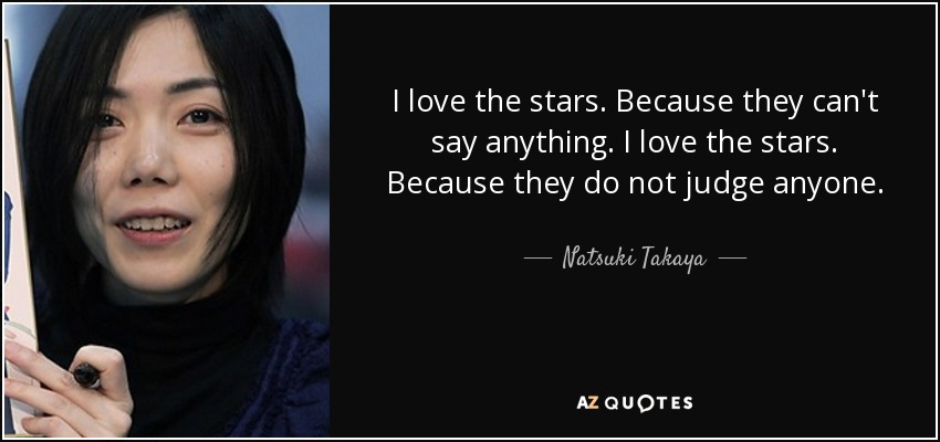 I love the stars. Because they can't say anything. I love the stars. Because they do not judge anyone. - Natsuki Takaya